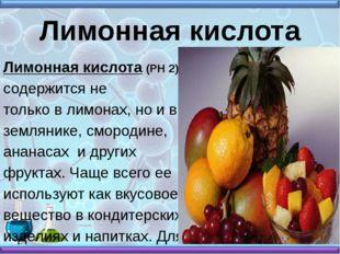 Лимонная кислота Лимонная кислота (РН 2) содержится не только в лимонах, но и