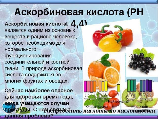 Аскорбиновая кислота (РН 4,4) Аскорби́новая кислота́ является одним из основн...