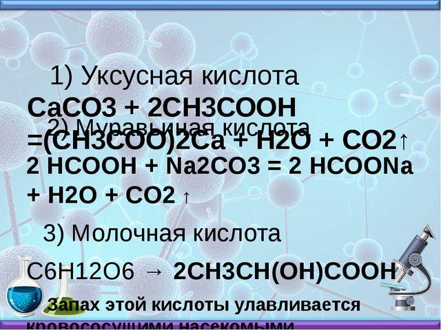 1) Уксусная кислота СаСО3+ 2СН3СООН =(СН3СОО)2Са + Н2О + СО2↑ 2) Муравьиная...