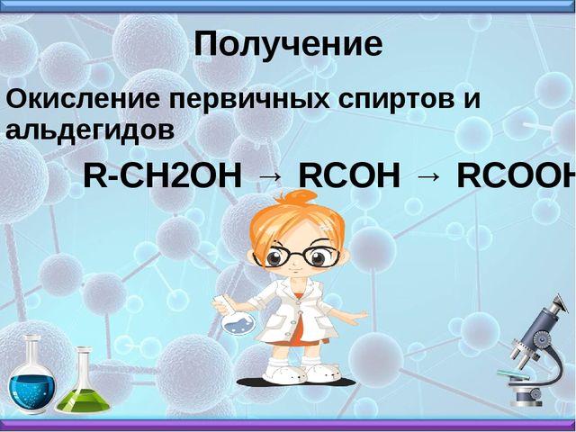 Получение Окисление первичных спиртов и альдегидов R-CH2OH → RCOH → RCOOH