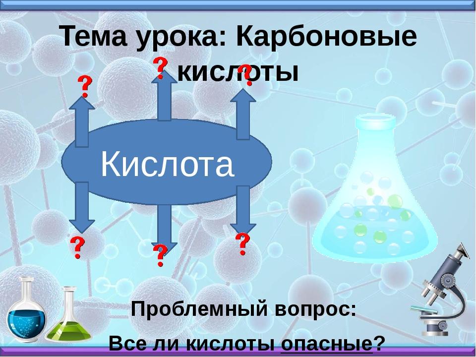 Тема урока: Карбоновые кислоты Проблемный вопрос: Все ли кислоты опасные? Кис...