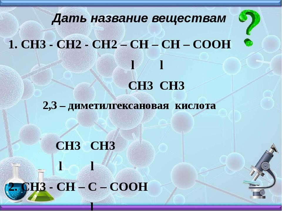 Дать название веществам 1. СН3 - СН2 - СН2 – СН – СН – СООН l l СН3 СН3 2,3 –...