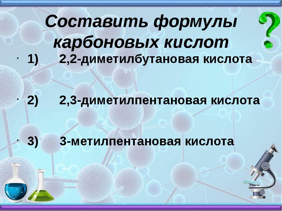 Составить формулы карбоновых кислот 1) 2,2-диметилбутановая кислота 2) 2,3-ди...