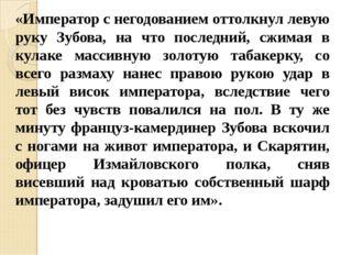 «Император с негодованием оттолкнул левую руку Зубова, на что последний, сжим