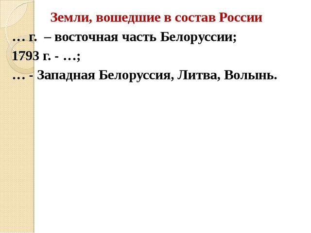 Земли, вошедшие в состав России … г.  – восточная часть Белоруссии; 1793 г....
