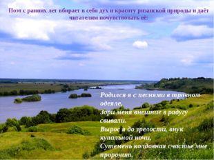 Поэт с ранних лет вбирает в себя дух и красоту рязанской природы и даёт чита