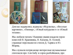 Для нас издавались журналы «Мурзилка», «Веселые картинки», «Пионер», «Юный на