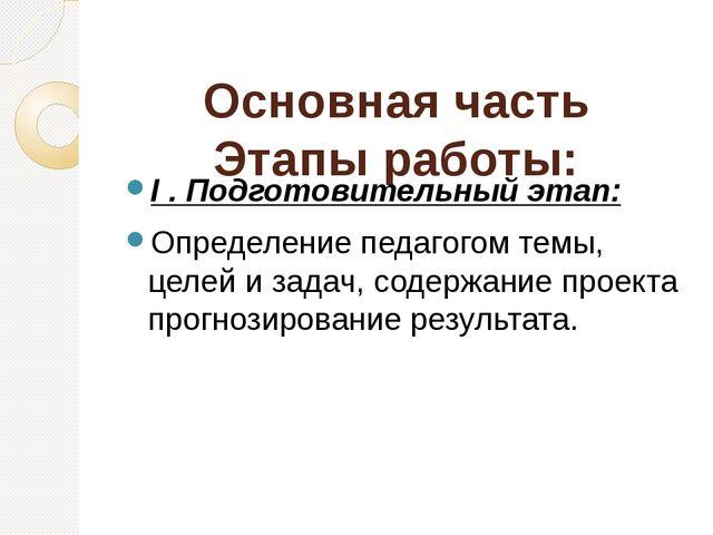 Основная часть Этапы работы: I . Подготовительный этап: Определение педагогом...