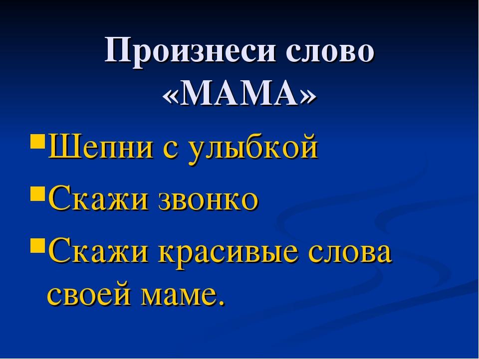 Произнеси слово «МАМА» Шепни с улыбкой Скажи звонко Скажи красивые слова свое...