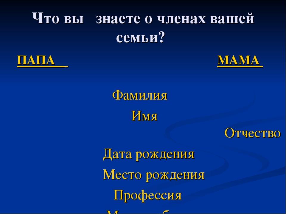 Что вы знаете о членах вашей семьи? ПАПА МАМА  Фамилия Имя  Отчест...