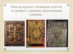Иногда переплёт оковывали золотом и серебром, украшали драгоценными камнями.