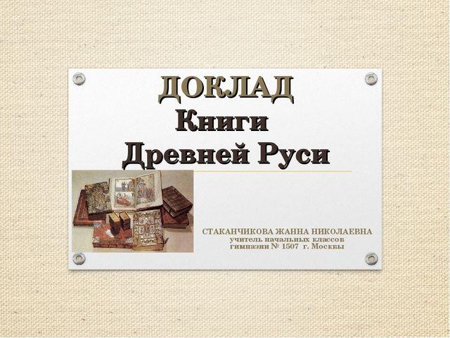 ДОКЛАД Книги Древней Руси СТАКАНЧИКОВА ЖАННА НИКОЛАЕВНА учитель начальных кл...
