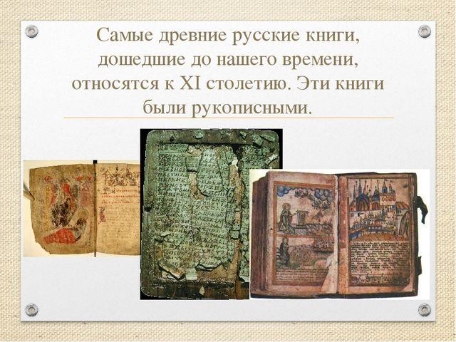 Самые древние русские книги, дошедшие до нашего времени, относятся к XI столе...