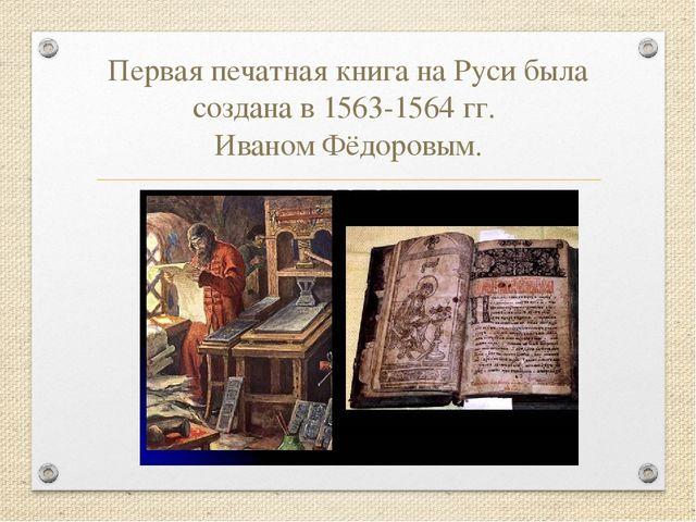 Первая печатная книга на Руси была создана в 1563-1564 гг. Иваном Фёдоровым.