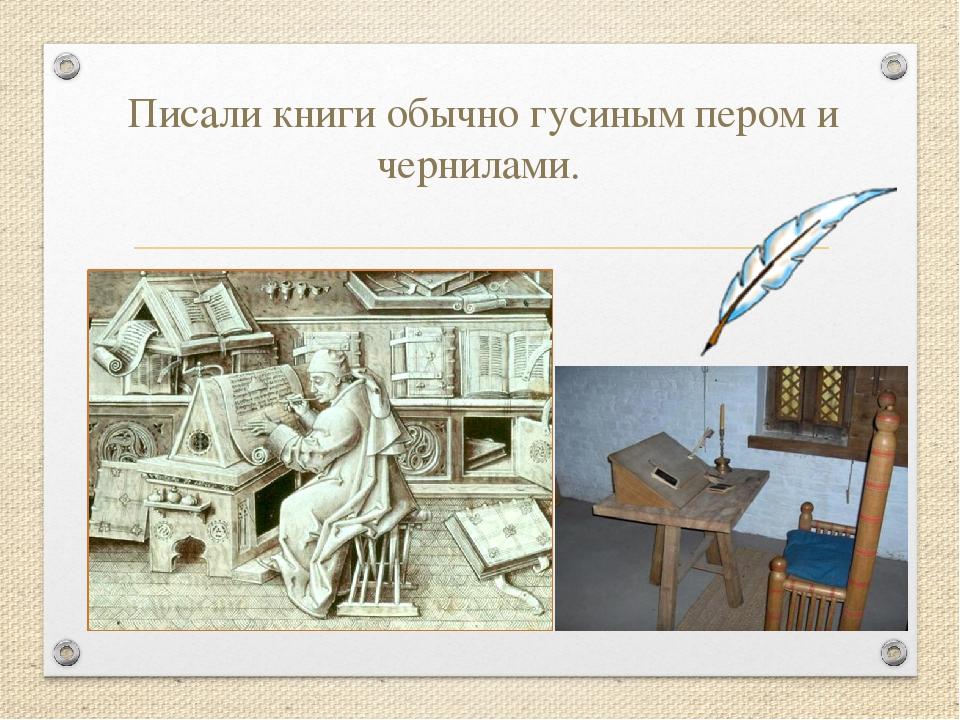 Писали книги обычно гусиным пером и чернилами.
