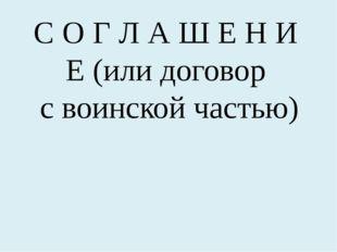 С О Г Л А Ш Е Н И Е (или договор с воинской частью)