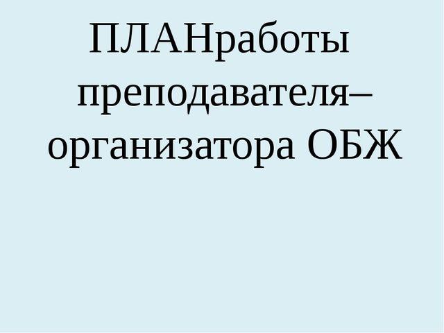 ПЛАН работы преподавателя– организатора ОБЖ