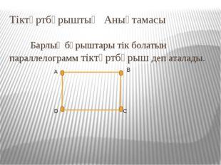 Тіктөртбұрыштың Анықтамасы  Барлық бұрыштары тік болатын параллелограмм тік