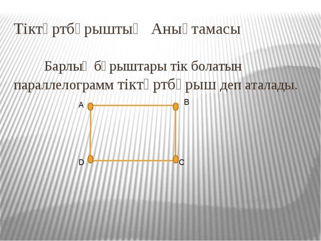Тіктөртбұрыштың Анықтамасы  Барлық бұрыштары тік болатын параллелограмм тік...
