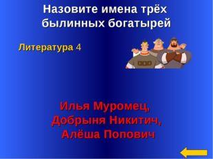 Назовите имена трёх былинных богатырей Илья Муромец, Добрыня Никитич, Алёша П