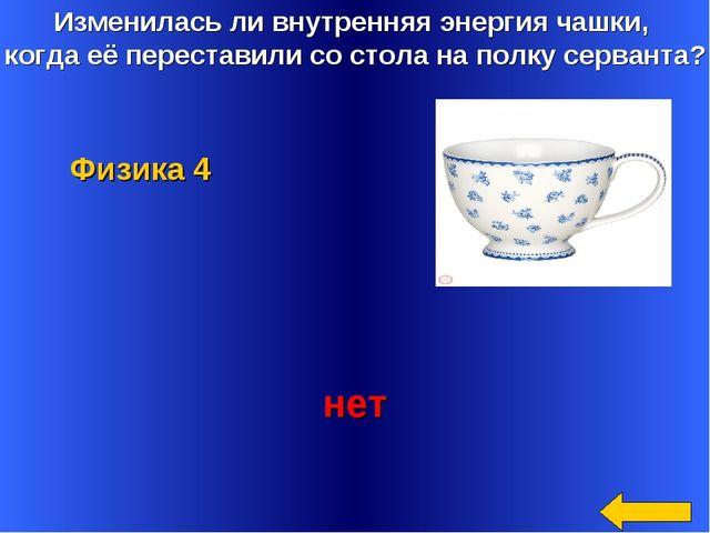 Изменилась ли внутренняя энергия чашки, когда её переставили со стола на полк...