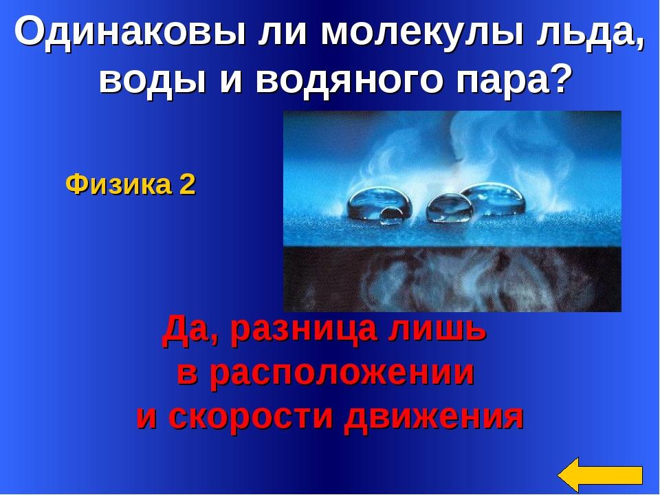 Одинаковы ли молекулы льда, воды и водяного пара? Да, разница лишь в располож...