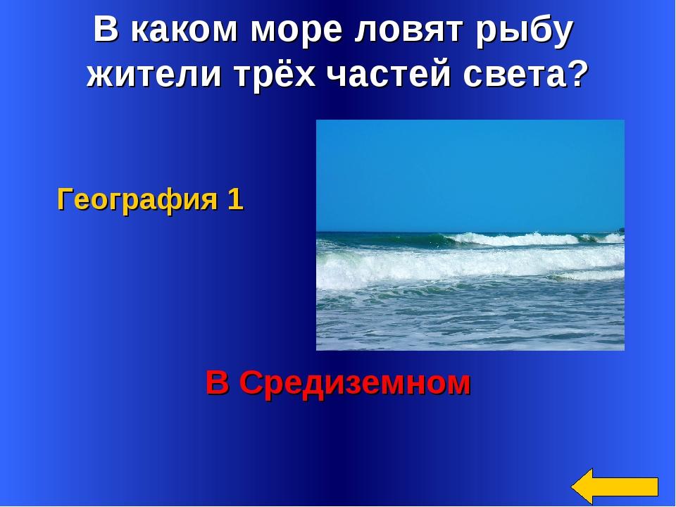 В каком море ловят рыбу жители трёх частей света? В Средиземном География 1
