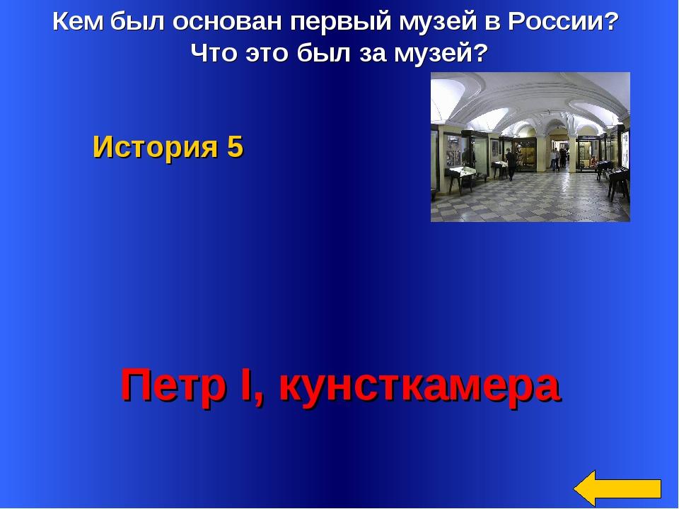 Кем был основан первый музей в России? Что это был за музей? Петр I, кунсткам...