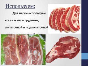Используем: Для варки используем кости и мясо грудинки, лопаточной и подлопат