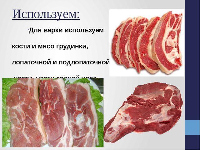 Используем: Для варки используем кости и мясо грудинки, лопаточной и подлопат...