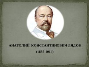АНАТОЛИЙ КОНСТАНТИНОВИЧ ЛЯДОВ (1855-1914)