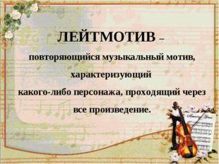 ЛЕЙТМОТИВ – повторяющийся музыкальный мотив, характеризующий какого-либо перс
