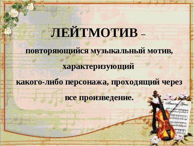ЛЕЙТМОТИВ – повторяющийся музыкальный мотив, характеризующий какого-либо перс...
