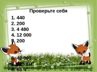 Проверьте себя 1. 440 2. 200 3. 4 480 4. 12 000 5. 200 6. 42 000 7. 825 см² 8