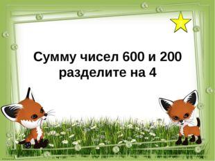 2 Сумму чисел 600 и 200 разделите на 4