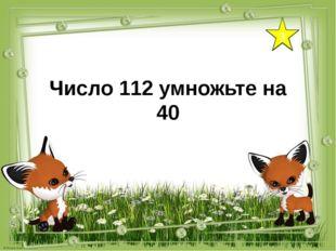 3 Число 112 умножьте на 40