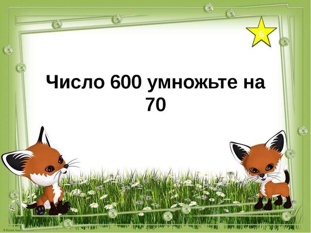 6 Число 600 умножьте на 70