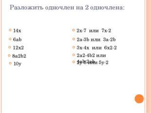 Разложить одночлен на 2 одночлена: 14х 2x∙7 или 7x∙2 6ab 12x2 8a2b2 10y 2a∙3b