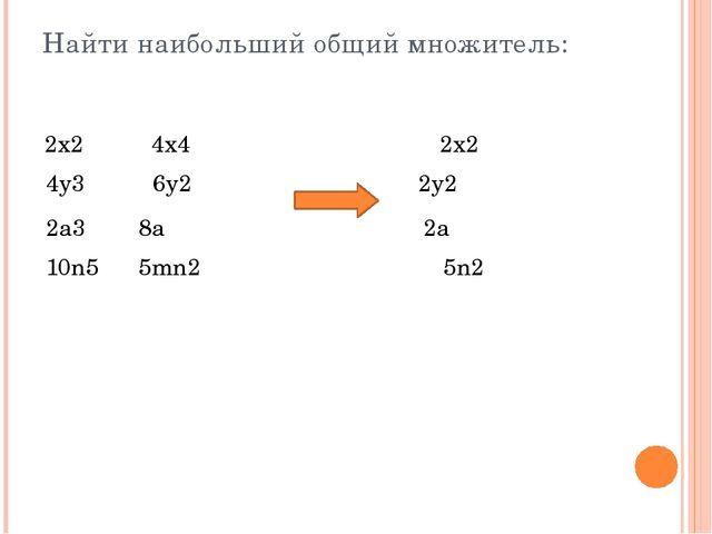 Найти наибольший общий множитель: 2x24x4 2x2 4y36y2 2a38a 10n55mn2 2y...