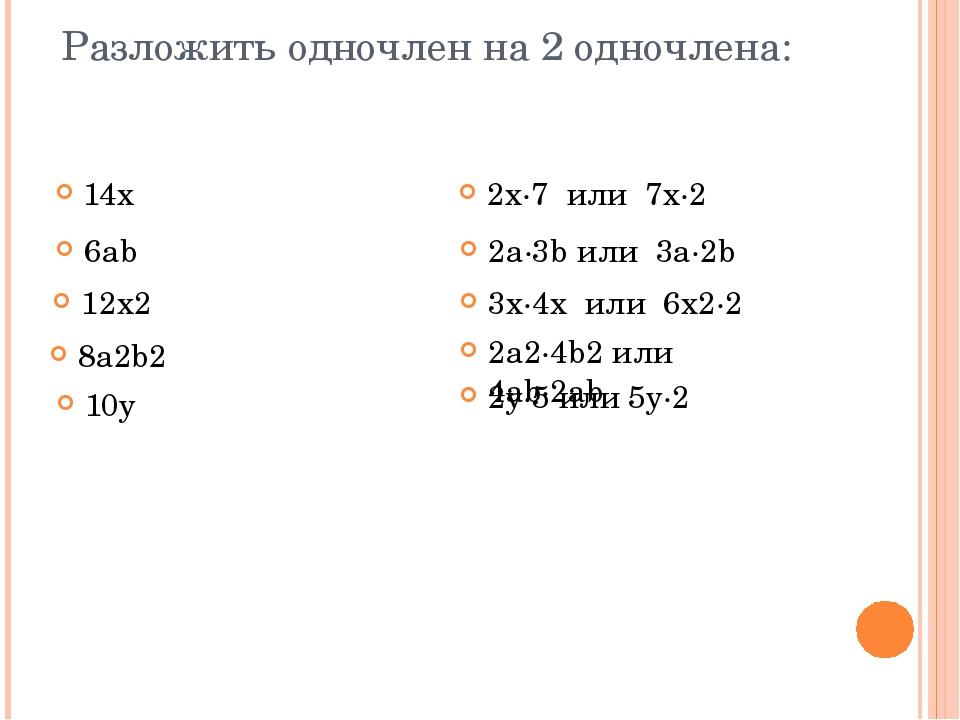 Разложить одночлен на 2 одночлена: 14х 2x∙7 или 7x∙2 6ab 12x2 8a2b2 10y 2a∙3b...