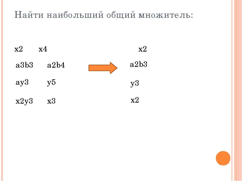 Найти наибольший общий множитель: x2x4 x2 a3b3a2b4 x2y3x3 ay3y5 a2b3...