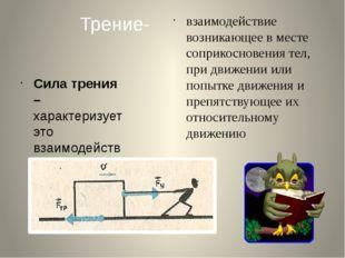 Трение- взаимодействие возникающее в месте соприкосновения тел, при движении