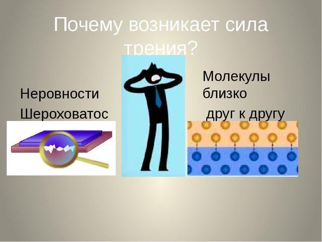 Почему возникает сила трения? Неровности Шероховатости Молекулы близко друг к...