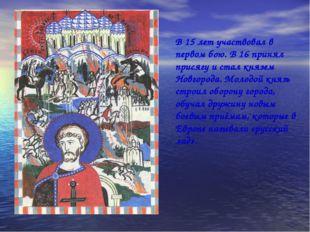 В 15 лет участвовал в первом бою. В 16 принял присягу и стал князем Новгорода