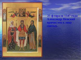 25 февраля 1547 года Александр Невский причислен к лику святых.