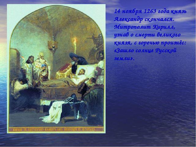 14 ноября 1263 года князь Александр скончался. Митрополит Кирилл, узнав о сме...