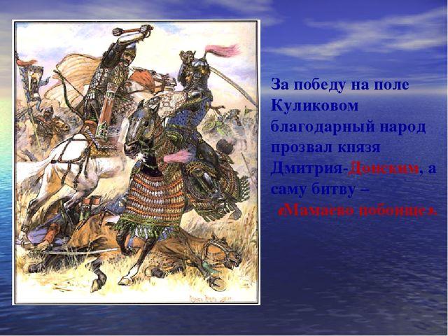 За победу на поле Куликовом благодарный народ прозвал князя Дмитрия-Донским,...