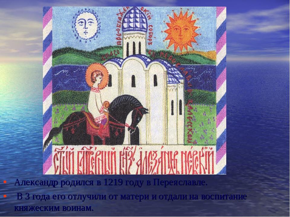 Александр родился в 1219 году в Переяславле. В 3 года его отлучили от матери...