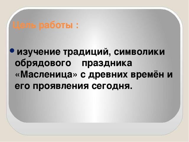 Цель работы : изучение традиций, символики обрядового праздника «Масленица» с...