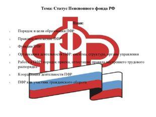 Тема: Статус Пенсионного фонда РФ План: Порядок и цели образования ПФР Правов